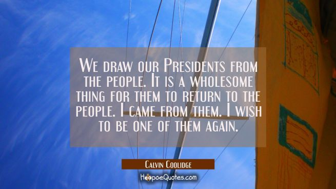 We draw our Presidents from the people. It is a wholesome thing for them to return to the people. I