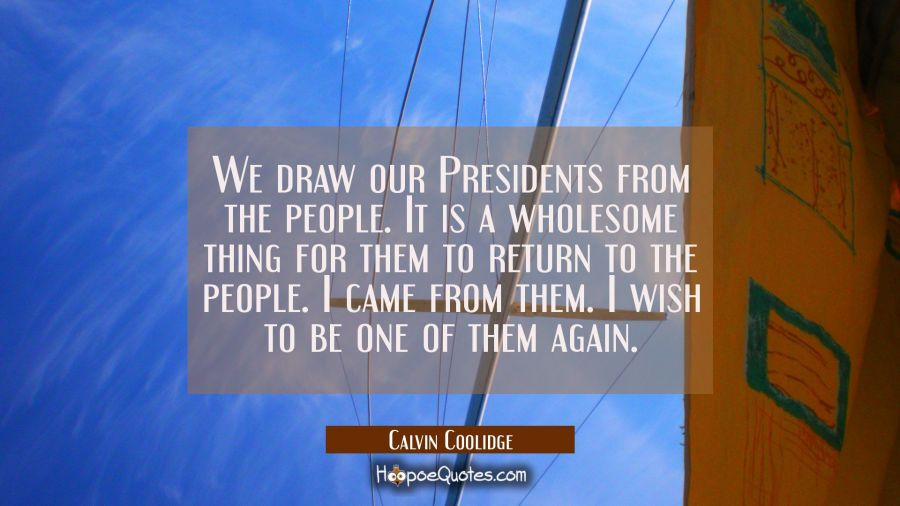 We draw our Presidents from the people. It is a wholesome thing for them to return to the people. I Calvin Coolidge Quotes