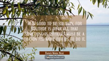 It is good to be solitary for solitude is difficult, that something is difficult must be a reason t