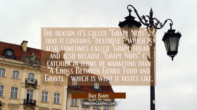 "The reason it's called ""Grape Nuts"" is that it contains ""dextrose "" which is also sometimes called"