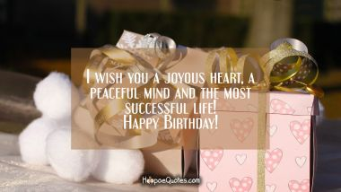 I wish you a joyous heart, a peaceful mind and the most successful life! Happy Birthday! Quotes