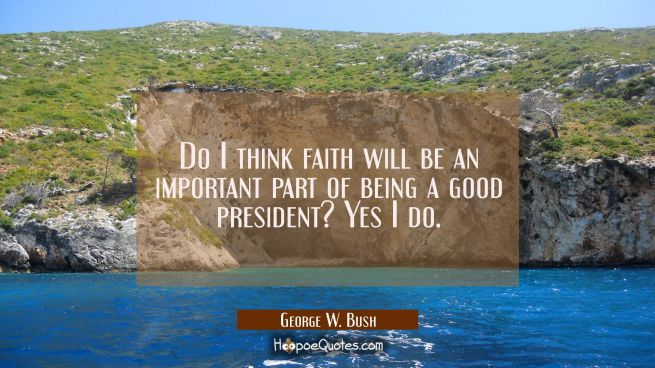 Do I think faith will be an important part of being a good president? Yes I do.