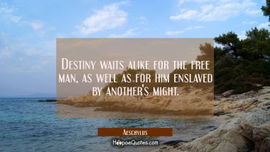 Destiny waits alike for the free man as well as for him enslaved by another's might. Aeschylus Quotes