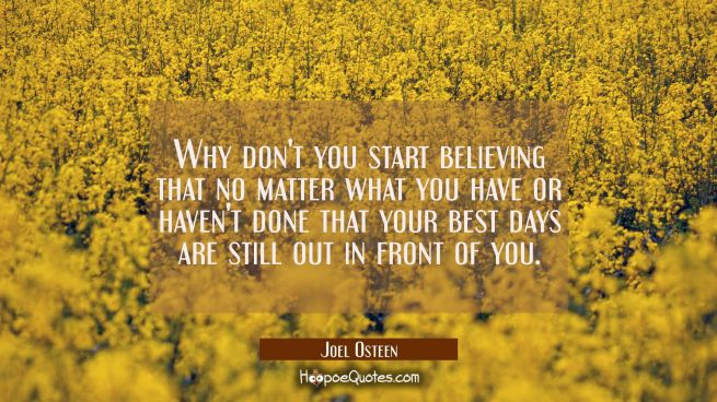 Why don't you start believing that no matter what you have or haven't done that your best days are