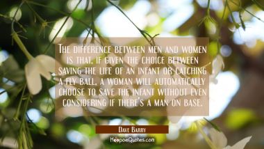 The difference between men and women is that if given the choice between saving the life of an infa