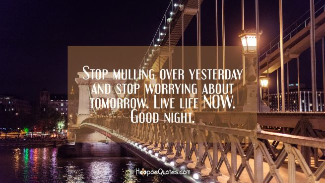 Stop mulling over yesterday and stop worrying about tomorrow. Live life NOW. Good night.