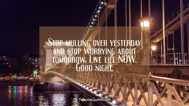 Stop mulling over yesterday and stop worrying about tomorrow. Live life NOW. Good night. Quotes