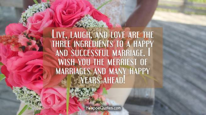 Live, laugh, and love are the three ingredients to a happy and successful marriage. I wish you the merriest of marriages and many happy years ahead!