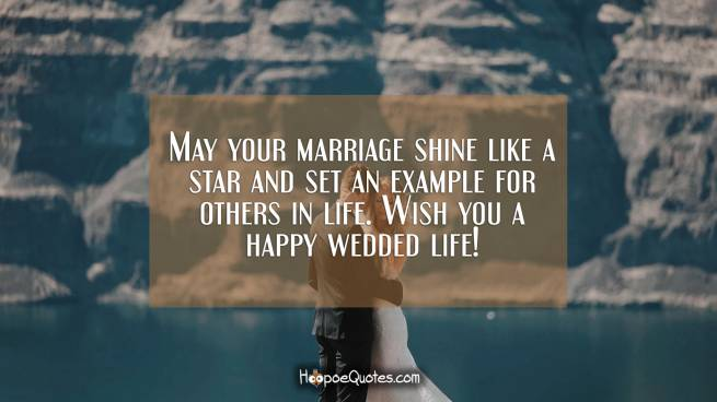 May your marriage shine like a star and set an example for others in life. Wish you a happy wedded life!