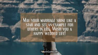 May your marriage shine like a star and set an example for others in life. Wish you a happy wedded life! Wedding Quotes