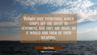 Women hate everything which strips off the tinsel of sentiment and they are right or it would rob t Lord Byron Quotes