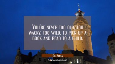You're never too old, too wacky, too wild, to pick up a book and read to a child. Dr. Seuss Quotes