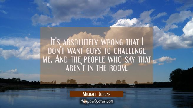 It's absolutely wrong that I don't want guys to challenge me. And the people who say that aren't in