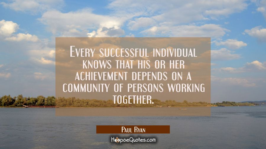 Every successful individual knows that his or her achievement depends on a community of persons wor Paul Ryan Quotes