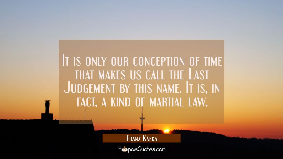 It is only our conception of time that makes us call the Last Judgement by this name. It is in fact Franz Kafka Quotes