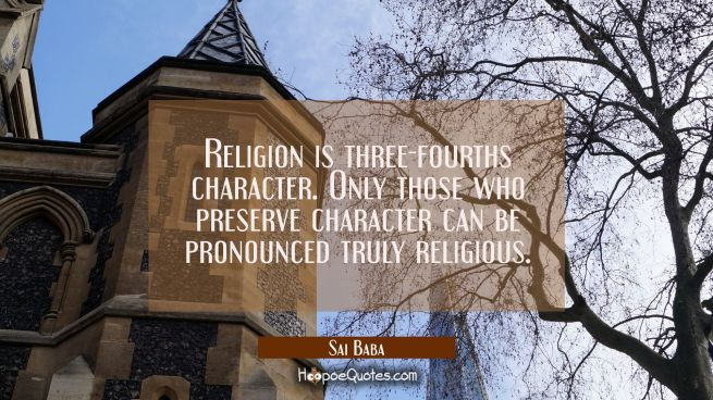 Religion is three-fourths character. Only those who preserve character can be pronounced truly reli
