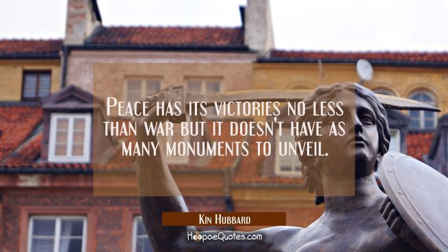 Peace has its victories no less than war but it doesn't have as many monuments to unveil.