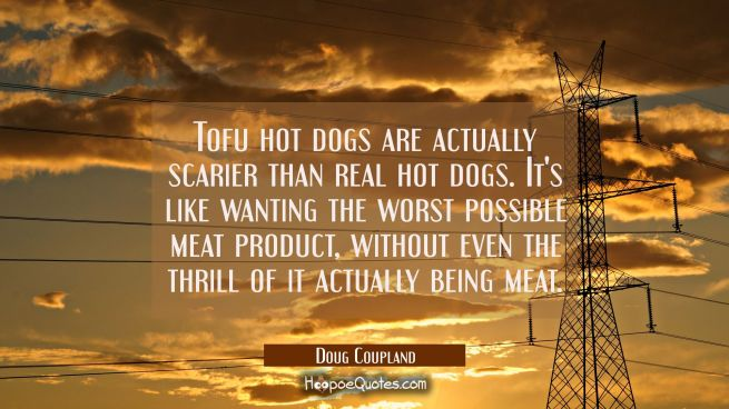 Tofu hot dogs are actually scarier than real hot dogs. It's like wanting the worst possible meat pr