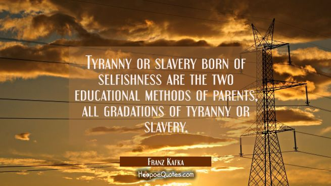 Tyranny or slavery born of selfishness are the two educational methods of parents, all gradations o