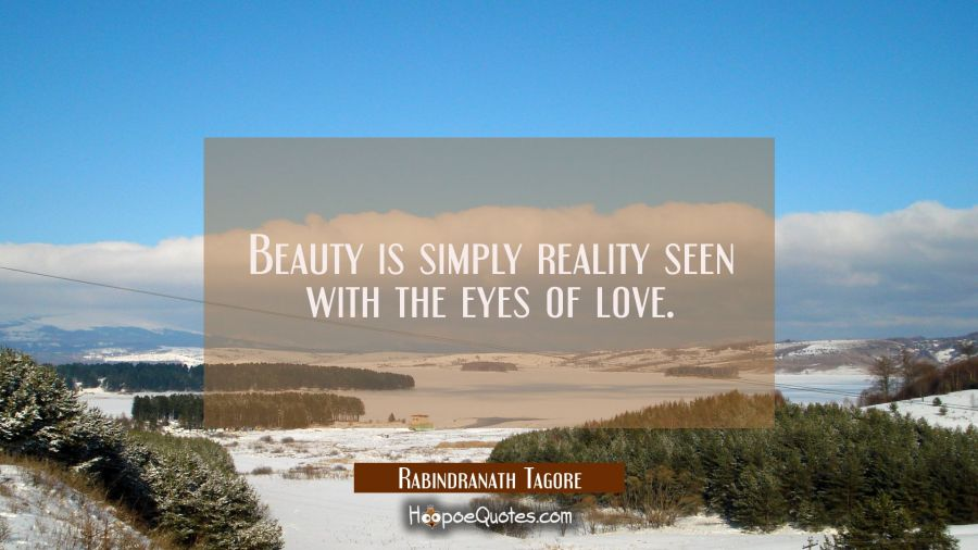 Beauty is simply reality seen with the eyes of love Rabindranath Tagore Quotes