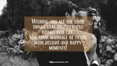 Wishing you all the good things that togetherness brings into life. May your marriage be filled with delight and happy moments!