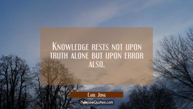Knowledge rests not upon truth alone but upon error also. Carl Jung Quotes