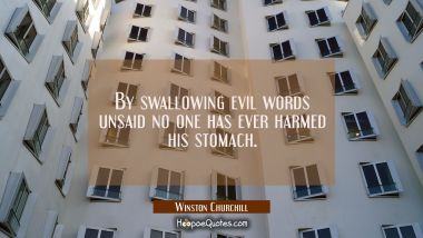 By swallowing evil words unsaid no one has ever harmed his stomach. Winston Churchill Quotes