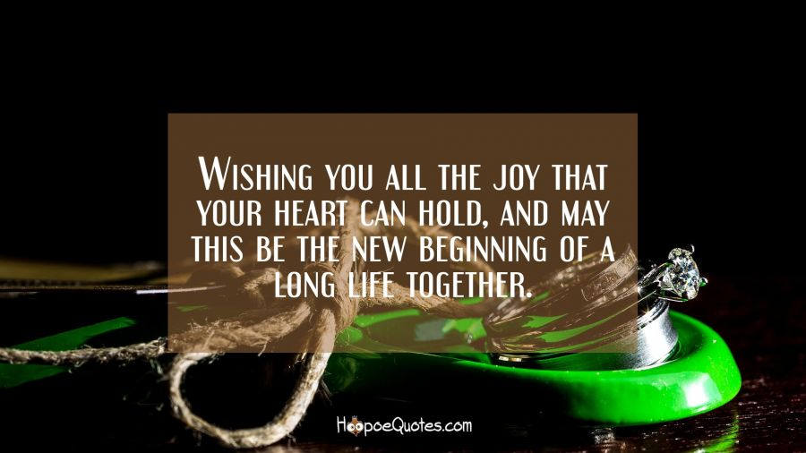 Wishing you all the joy that your heart can hold, and may this be the new beginning of a long life together. Engagement Quotes