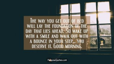 The way you get out of bed will lay the foundation of the day that lies ahead. So wake up with a smile and walk out with a bounce in your step… you deserve it. Good morning. Good Morning Quotes