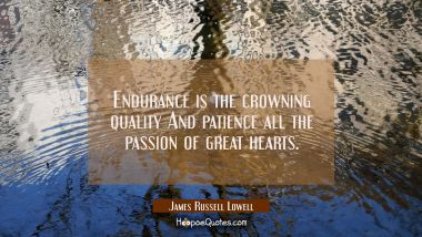 Endurance is the crowning quality And patience all the passion of great hearts. James Russell Lowell Quotes