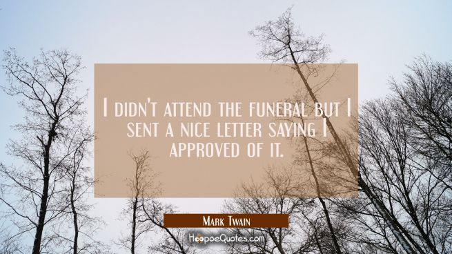 I didn't attend the funeral but I sent a nice letter saying I approved of it.