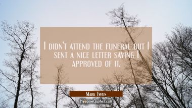 I didn't attend the funeral but I sent a nice letter saying I approved of it. Mark Twain Quotes