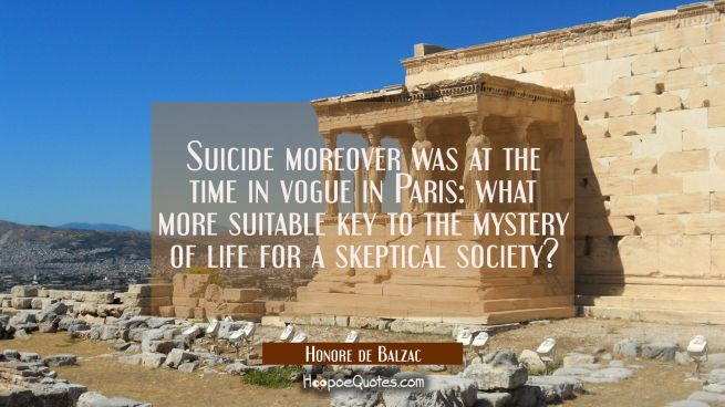 Suicide moreover was at the time in vogue in Paris: what more suitable key to the mystery of life f
