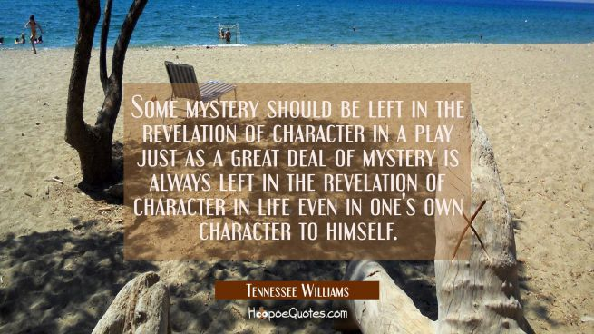 Some mystery should be left in the revelation of character in a play just as a great deal of myster