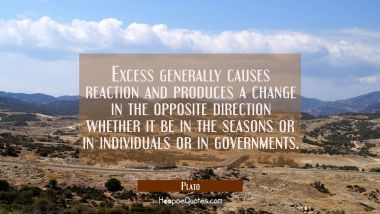 Excess generally causes reaction and produces a change in the opposite direction whether it be in t Plato Quotes
