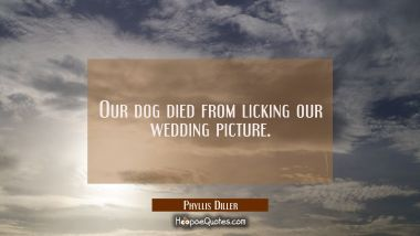 Our dog died from licking our wedding picture. Phyllis Diller Quotes