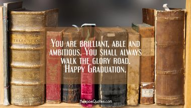 You are brilliant, able and ambitious. You shall always walk the glory road. Happy Graduation.