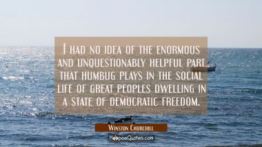 I had no idea of the enormous and unquestionably helpful part that humbug plays in the social life Winston Churchill Quotes
