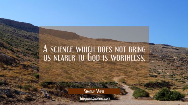 A science which does not bring us nearer to God is worthless.