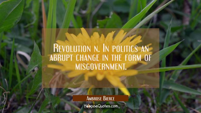 Revolution n. In politics an abrupt change in the form of misgovernment.