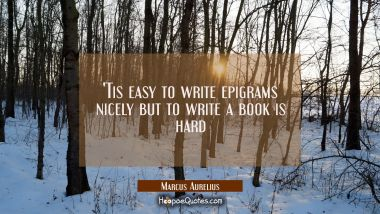 'Tis easy to write epigrams nicely but to write a book is hard Marcus Aurelius Quotes