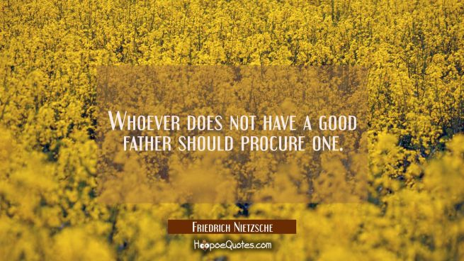 Whoever does not have a good father should procure one.