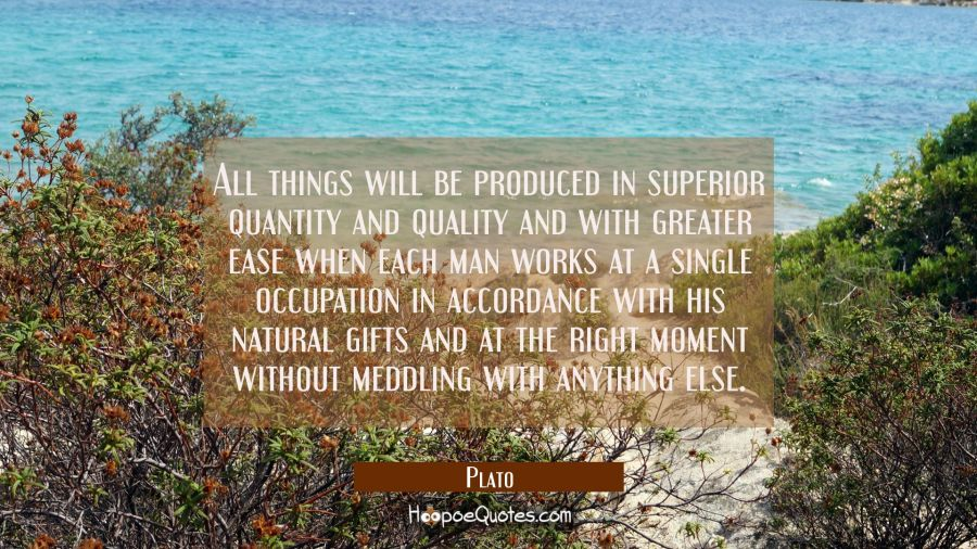 All things will be produced in superior quantity and quality and with greater ease when each man wo Plato Quotes