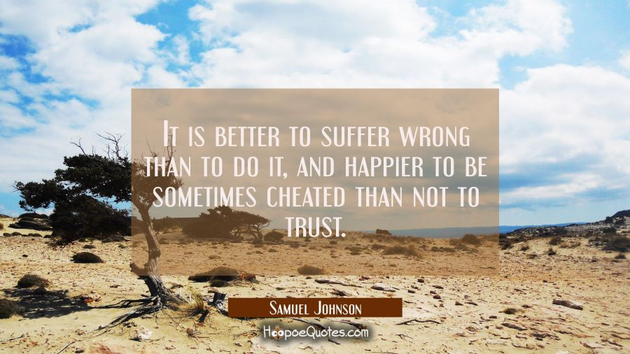 It is better to suffer wrong than to do it and happier to be sometimes cheated than not to trust. Samuel Johnson Quotes