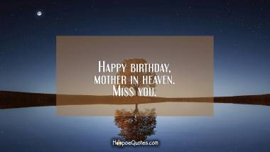 Happy birthday, mother in heaven. Miss you. Quotes