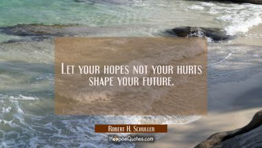 Let your hopes not your hurts shape your future. Robert H. Schuller Quotes