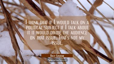 I think that if I would talk on a political subject if I talk about it it would divide the audience