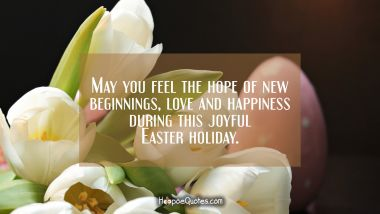 May you feel the hope of new beginnings, love and happiness during this joyful Easter holiday. Easter Quotes
