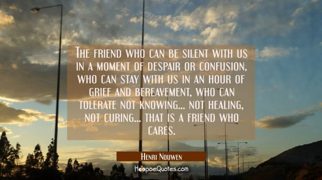 The friend who can be silent with us in a moment of despair or confusion who can stay with us in an