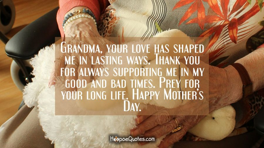 Grandma, your love has shaped me in lasting ways. Thank you for always supporting me in my good and bad times. Prey for your long life. Happy Mother's Day. Mother's Day Quotes